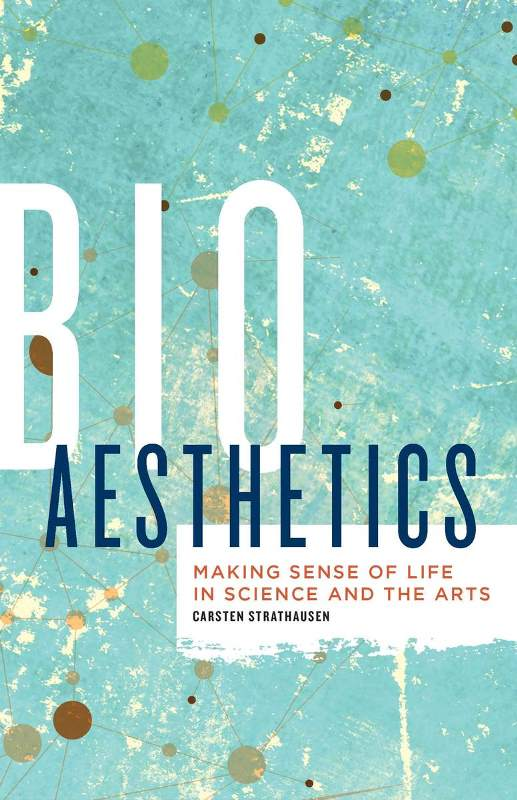 Carsten Strathausen. Bioaesthetics: Making Sense of Life in Science and the Arts. University of Minnesota Press