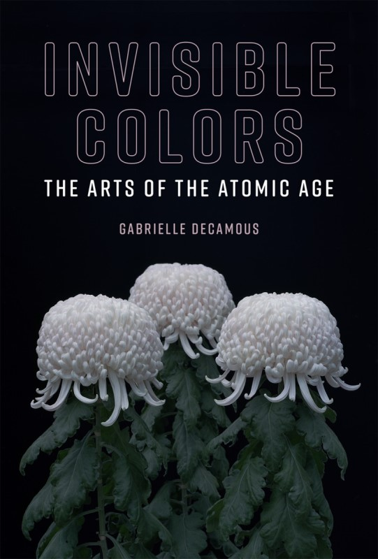 Gabrielle Decamous, Invisible Colors. The Arts of the Atomic Age. The MIT Press