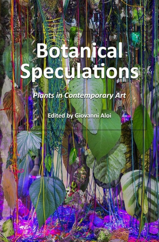 Giovanni Aloi (Edited by). Botanical Speculations. Plants in Contemporary Art. Cambridge Scholars Publishing