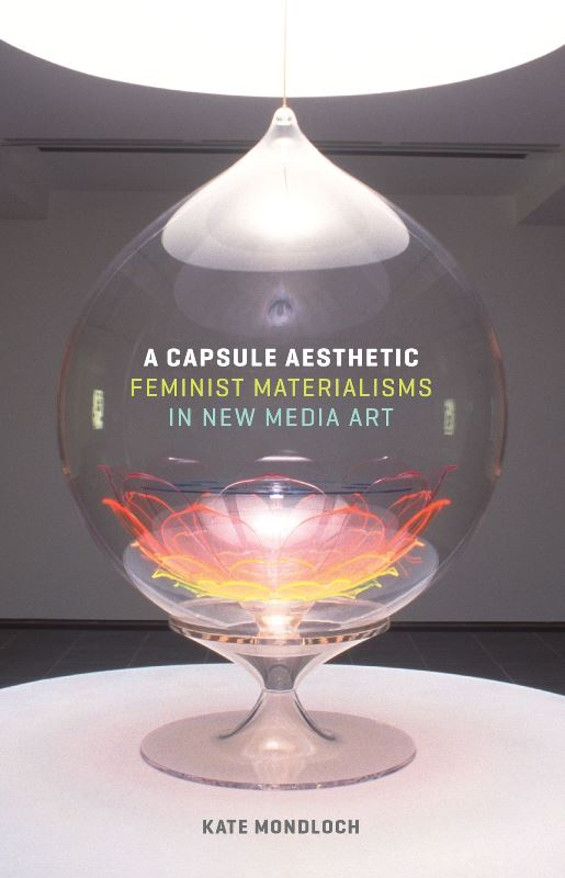 Kate Mondloch, A Capsule Aesthetic. Feminist Materialisms in New Media Art, University of Minnesota Press