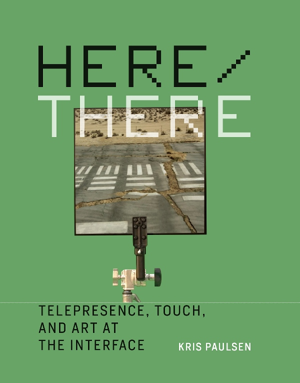 Kris Paulsen. Here/There. Telepresence, Touch, and Art at the Interface. The MIT Press