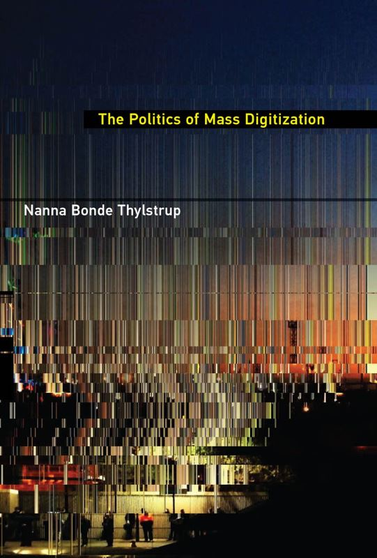 Nanna Bonde Thylstrup, The Politics of Mass Digitization. The MIT Press