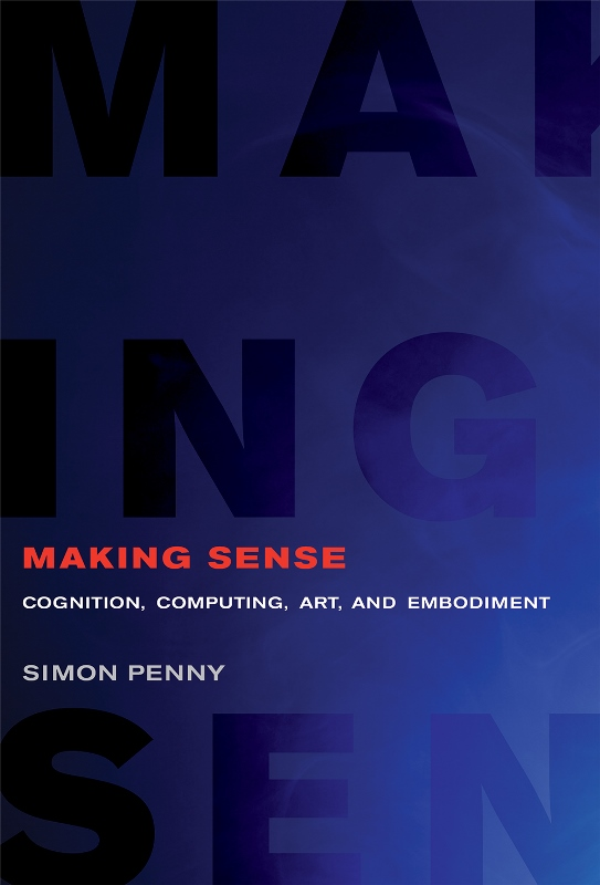 Simon Penny. Making Sense. Cognition, Computing, Art, and Embodiment. The MIT Press