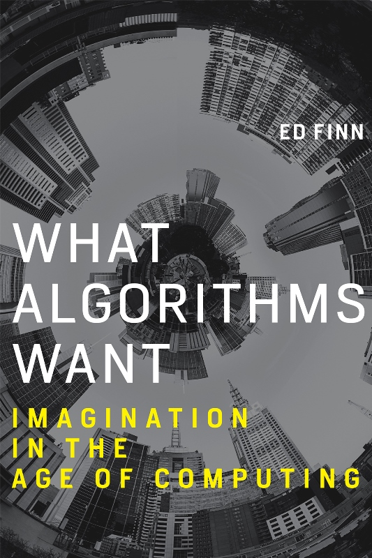 Ed Finn. What Algorithms Want. Imagination in the Age of Computing. The MIT Press