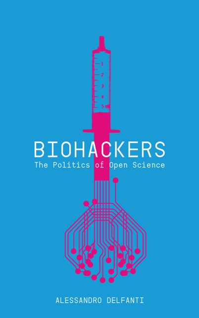 Alessandro Delfanti. Biohackers. The Politics of Open Science. Pluto Press