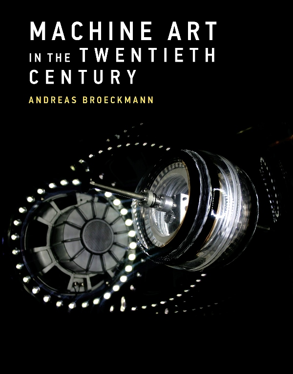 Andreas Broeckmann. Machine Art in the Twentieth Century. The MIT Press