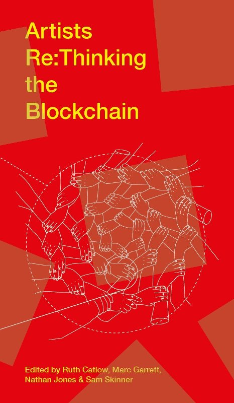 Ruth Catlow, Marc Garrett, Nathan Jones and Sam Skinner (Edited by). Artists Re:thinking the Blockchain. Liverpool University Press