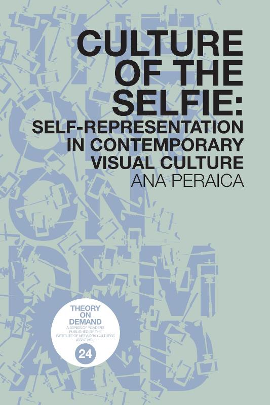 Ana Peraica. Culture of the Selfie: Self-Representation in Contemporary Visual Culture. Institute of Network Cultures
